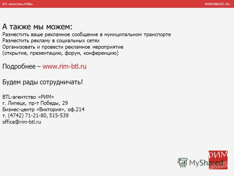 BTL-агентство «РИМ» WWW.RIM-BTL.RU А также мы можем: Разместить ваше рекламное сообщение в муниципальном транспорте Разместить рекламу в социальных сетях Организовать и провести рекламное мероприятие (открытие, презентацию, форум, конференцию) Подроб