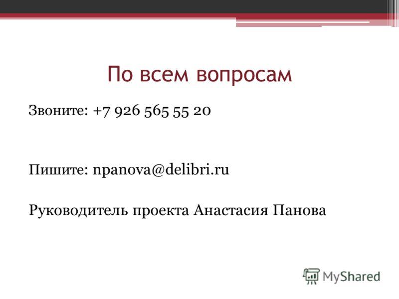 По всем вопросам Звоните : +7 926 565 55 20 Пишите : npanova@delibri.ru Руководитель проекта Анастасия Панова