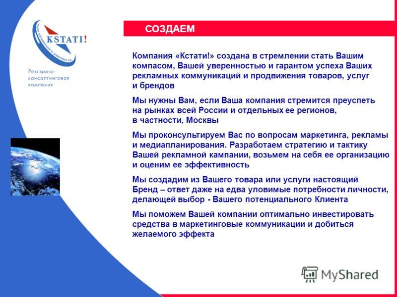 Компания «Кстати!» создана в стремлении стать Вашим компасом, Вашей уверенностью и гарантом успеха Ваших рекламных коммуникаций и продвижения товаров, услуг и брендов Мы нужны Вам, если Ваша компания стремится преуспеть на рынках всей России и отдель