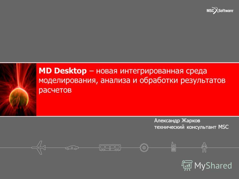 MD Desktop – новая интегрированная среда моделирования, анализа и обработки результатов расчетов Александр Жарков технический консультант MSC