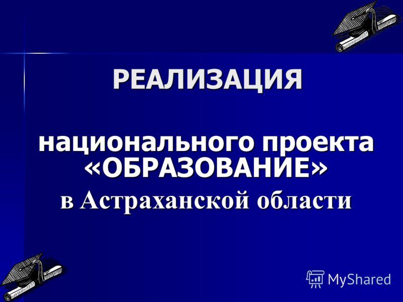 РЕАЛИЗАЦИЯ национального проекта «ОБРАЗОВАНИЕ» в Астраханской области