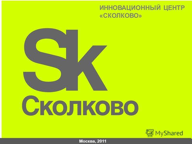 Москва, 2011 ИННОВАЦИОННЫЙ ЦЕНТР «СКОЛКОВО»
