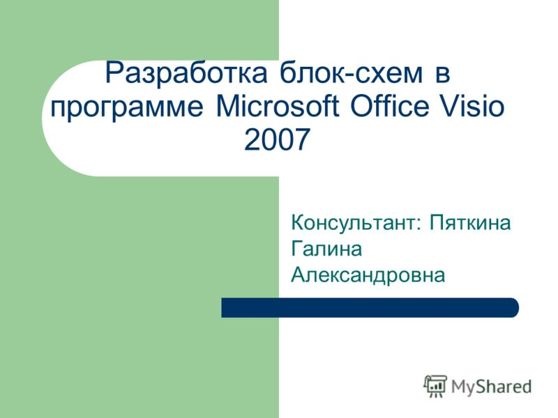 Разработка блок-схем в программе Microsoft Office Visio 2007 Консультант: Пяткина Галина Александровна