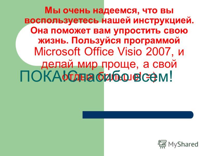 Мы очень надеемся, что вы воспользуетесь нашей инструкцией. Она поможет вам упростить свою жизнь. Пользуйся программой Microsoft Office Visio 2007, и делай мир проще, а свой отдых больше! =) ПОКА!Спасибо всем!