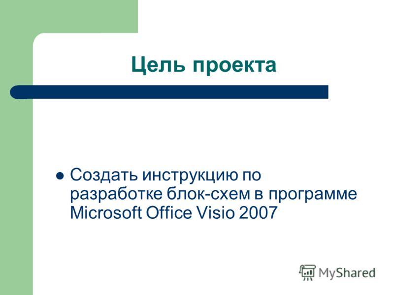 Цель проекта Создать инструкцию по разработке блок-схем в программе Microsoft Office Visio 2007