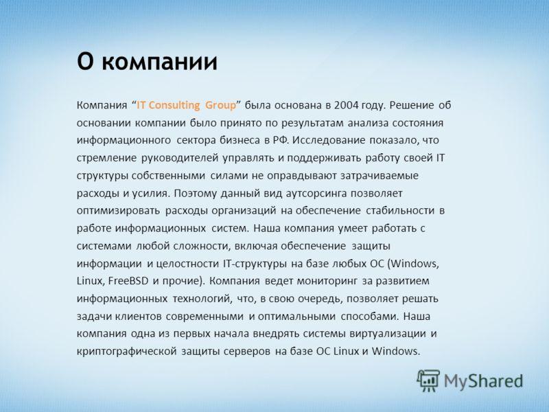 О компании Компания IT Consulting Group была основана в 2004 году. Решение об основании компании было принято по результатам анализа состояния информационного сектора бизнеса в РФ. Исследование показало, что стремление руководителей управлять и подде