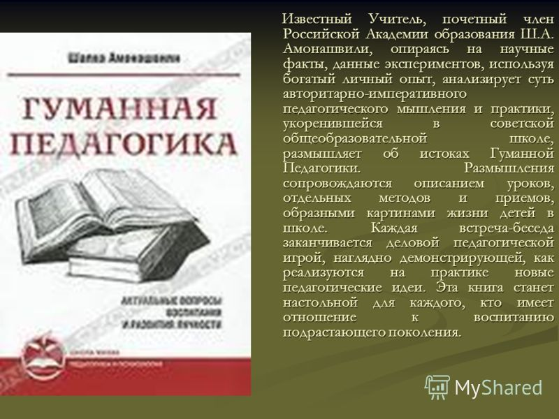 Известный Учитель, почетный член Российской Академии образования Ш.А. Амонашвили, опираясь на научные факты, данные экспериментов, используя богатый личный опыт, анализирует суть авторитарно-императивного педагогического мышления и практики, укоренив