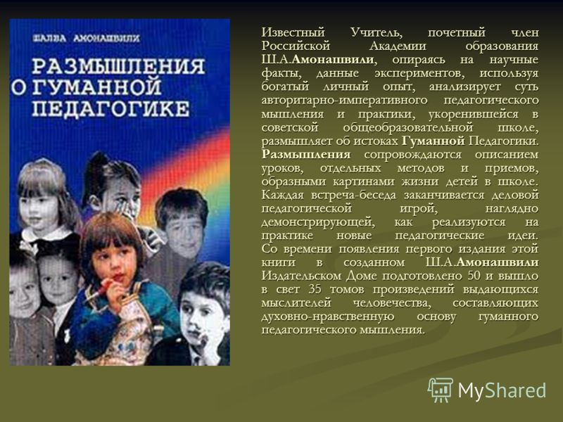 Известный Учитель, почетный член Российской Академии образования Ш.А.Амонашвили, опираясь на научные факты, данные экспериментов, используя богатый личный опыт, анализирует суть авторитарно-императивного педагогического мышления и практики, укоренивш