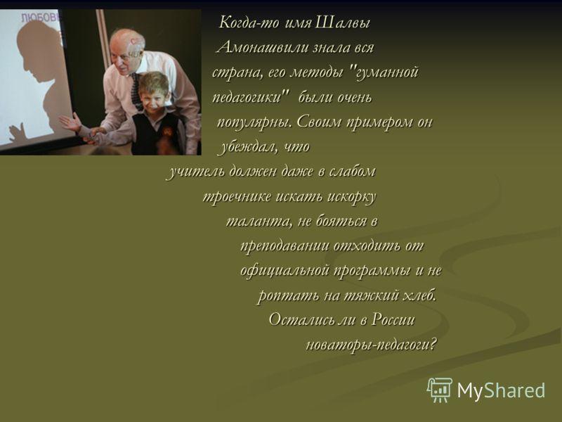 Когда-то имя Шалвы Когда-то имя Шалвы Амонашвили знала вся Амонашвили знала вся страна, его методы