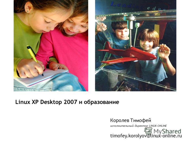 Королев Тимофей исполнительный директор LINUX-ONLINE timofey.korolyov@linux-online.ru Linux XP Desktop 2007 и образование