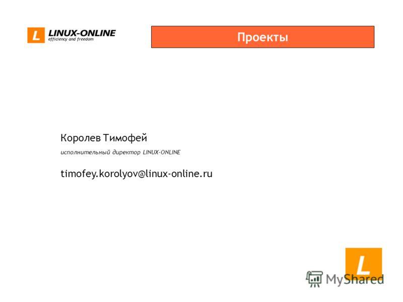 Проекты Королев Тимофей исполнительный директор LINUX-ONLINE timofey.korolyov@linux-online.ru