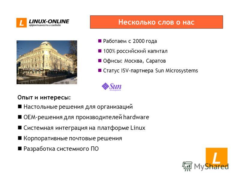 Работаем с 2000 года 100% российский капитал Офисы: Москва, Саратов Статус ISV-партнера Sun Microsystems Несколько слов о нас Опыт и интересы: Настольные решения для организаций OEM-решения для производителей hardware Системная интеграция на платформ