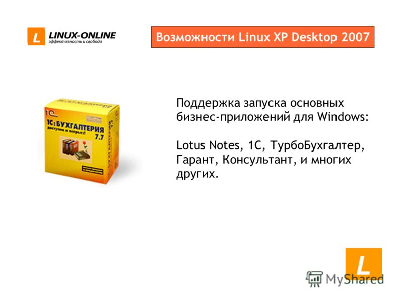 Возможности Linux XP Desktop 2007 Поддержка запуска основных бизнес-приложений для Windows: Lotus Notes, 1С, ТурбоБухгалтер, Гарант, Консультант, и многих других.