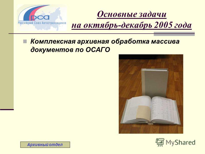 Основные задачи на октябрь-декабрь 2005 года Комплексная архивная обработка массива документов по ОСАГО Архивный отдел