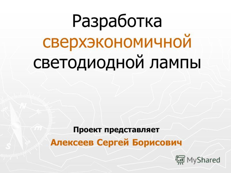 Разработка сверхэкономичной светодиодной лампы Проект представляет Алексеев Сергей Борисович
