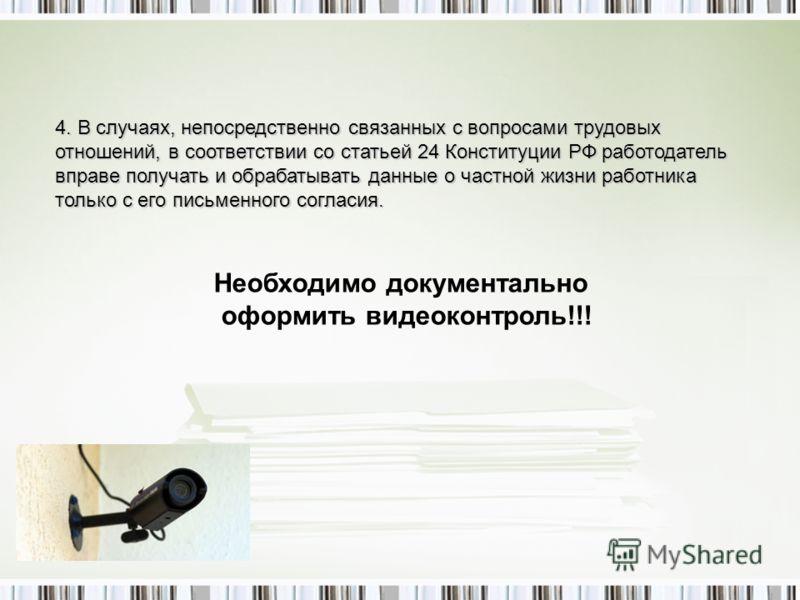 4. В случаях, непосредственно связанных с вопросами трудовых отношений, в соответствии со статьей 24 Конституции РФ работодатель вправе получать и обрабатывать данные о частной жизни работника только с его письменного согласия. Необходимо документаль