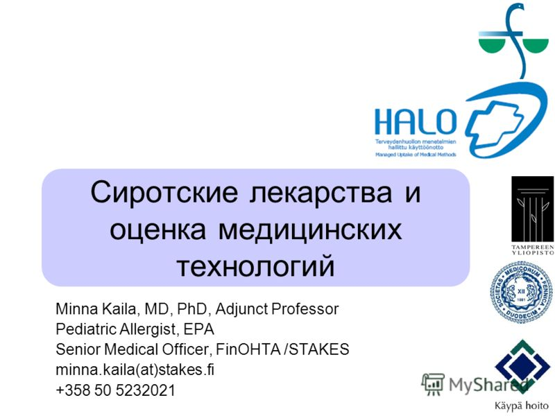 Сиротские лекарства и оценка медицинских технологий Minna Kaila, MD, PhD, Adjunct Professor Pediatric Allergist, EPA Senior Medical Officer, FinOHTA /STAKES minna.kaila(at)stakes.fi +358 50 5232021