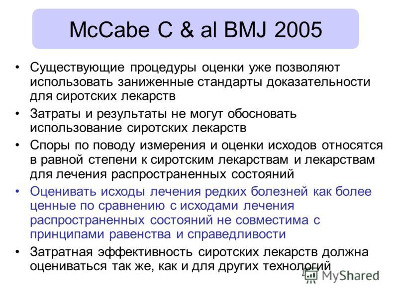 McCabe C & al BMJ 2005 Существующие процедуры оценки уже позволяют использовать заниженные стандарты доказательности для сиротских лекарств Затраты и результаты не могут обосновать использование сиротских лекарств Споры по поводу измерения и оценки и