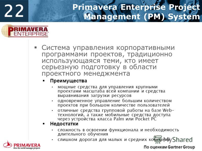 22 Primavera Enterprise Project Management (PM) System По оценкам Gartner Group Система управления корпоративными программами проектов, традиционно использующаяся теми, кто имеет серьезную подготовку в области проектного менеджмента Преимущества мощн