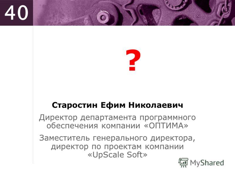 40 ? Старостин Ефим Николаевич Директор департамента программного обеспечения компании «ОПТИМА» Заместитель генерального директора, директор по проектам компании «UpScale Soft»