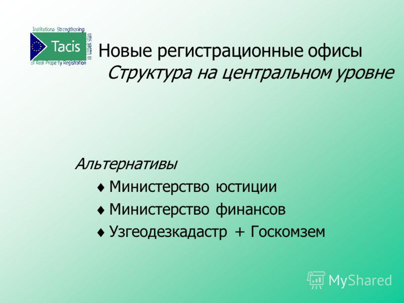 Новые регистрационные офисы Структура на центральном уровне Альтернативы Министерство юстиции Министерство финансов Узгеодезкадастр + Госкомзем