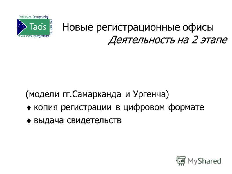 Новые регистрационные офисы Деятельность на 2 этапе (модели гг.Самарканда и Ургенча) копия регистрации в цифровом формате выдача свидетельств
