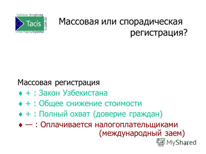 34 Массовая или спорадическая регистрация? Массовая регистрация + : Закон Узбекистана + : Общее снижение стоимости + : Полный охват (доверие граждан) : Оплачивается налогоплательщиками (международный заем)