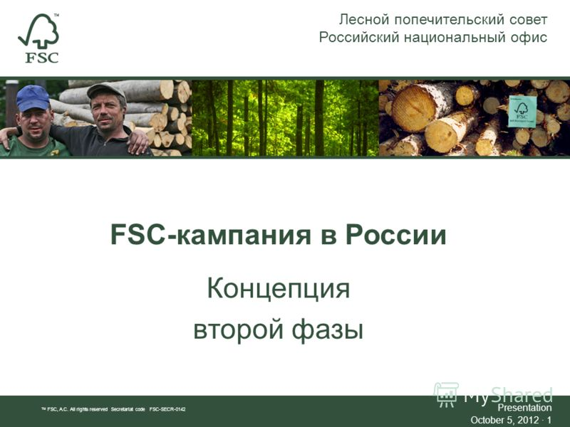 FSC-кампания в России Концепция второй фазы Лесной попечительский совет Российский национальный офис TM FSC, A.C. All rights reserved Secretariat code FSC-SECR-0142 Presentation July 21, 2012July 21, 2012 · 1