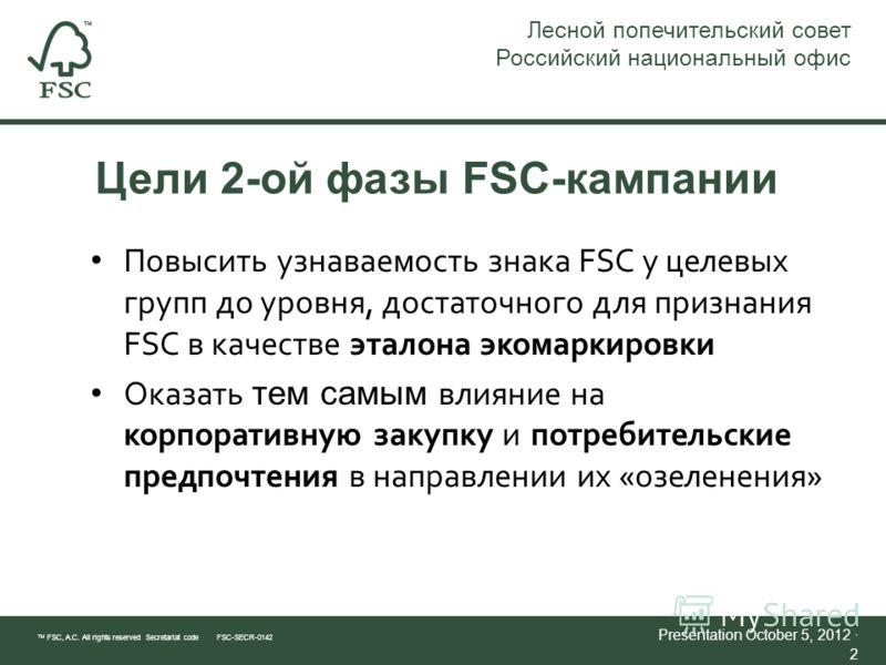 Цели 2-ой фазы FSC-кампании TM FSC, A.C. All rights reserved Secretariat code FSC-SECR-0142 Presentation July 21, 2012 · 2 Лесной попечительский совет Российский национальный офис Повысить узнаваемость знака FSC у целевых групп до уровня, достаточног