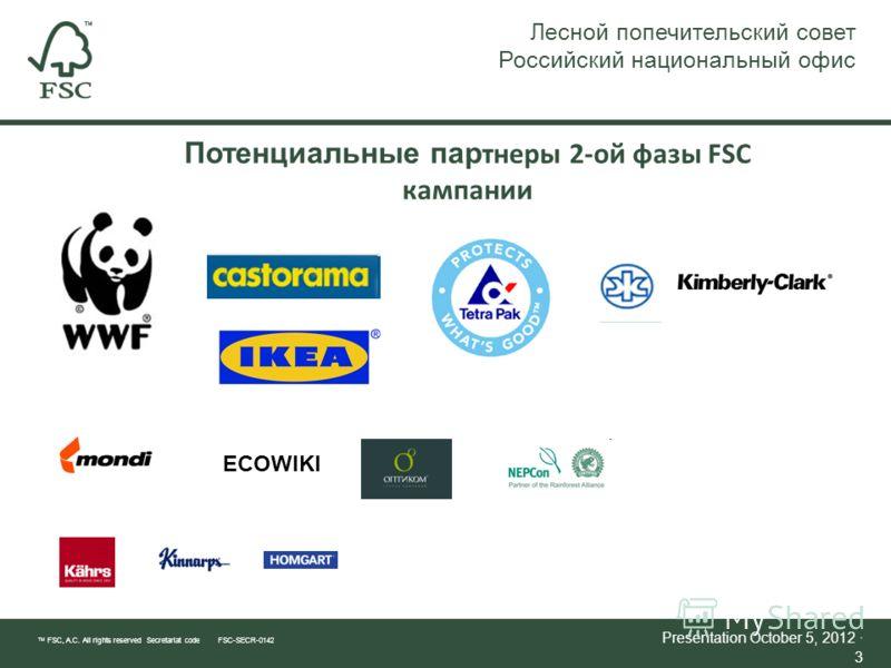 TM FSC, A.C. All rights reserved Secretariat code FSC-SECR-0142 Presentation July 21, 2012 · 3 Потенциальные пар тнеры 2-ой фазы FSC кампании Лесной попечительский совет Российский национальный офис ECOWIKI