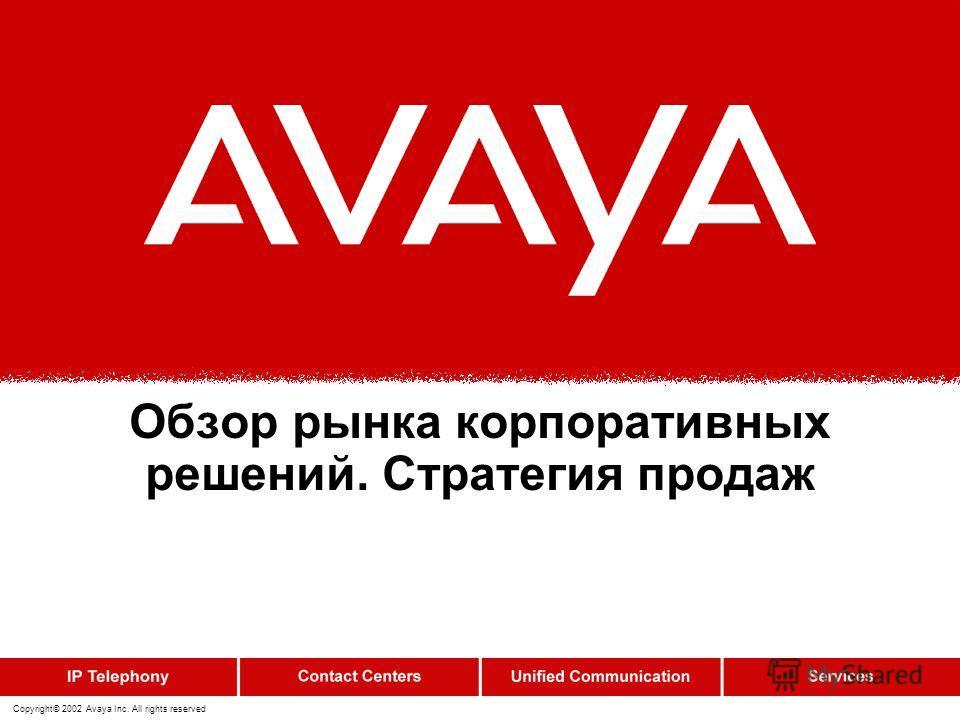 Copyright© 2002 Avaya Inc. All rights reserved Обзор рынка корпоративных решений. Стратегия продаж