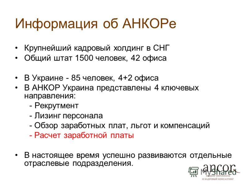 Информация об АНКОРе Крупнейший кадровый холдинг в СНГ Общий штат 1500 человек, 42 офиса В Украине - 85 человек, 4+2 офиса В АНКОР Украина представлены 4 ключевых направления: - Рекрутмент - Лизинг персонала - Обзор заработных плат, льгот и компенсац