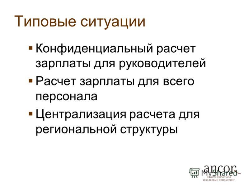 Типовые ситуации Конфиденциальный расчет зарплаты для руководителей Расчет зарплаты для всего персонала Централизация расчета для региональной структуры
