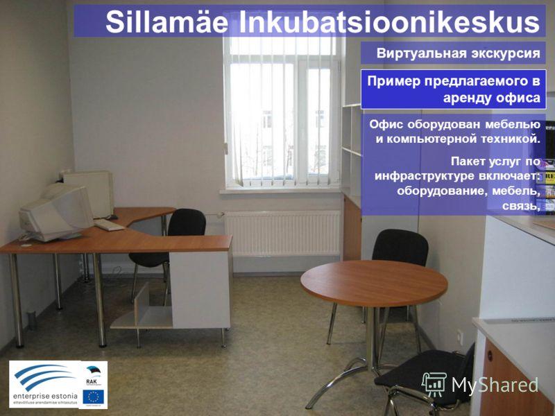 Sillamäe Inkubatsioonikeskus Виртуальная экскурсия Пример предлагаемого в аренду офиса Офис оборудован мебелью и компьютерной техникой. Пакет услуг по инфраструктуре включает: оборудование, мебель, связь,