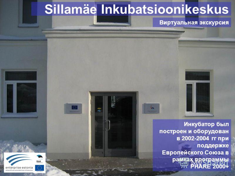 Sillamäe Inkubatsioonikeskus Виртуальная экскурсия Инкубатор был построен и оборудован в 2002-2004 гг при поддержке Европейского Союза в рамках программы PHARE 2000+