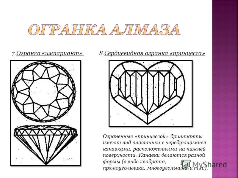 7.Огранка «импариант»8.Сердцевидная огранка «принцесса» Ограненные «принцессой» бриллианты имеют вид пластинки с чередующимися канавками, расположенными на нижней поверхности. Канавки делаются разной формы (в виде квадрата, прямоугольника, многоуголь
