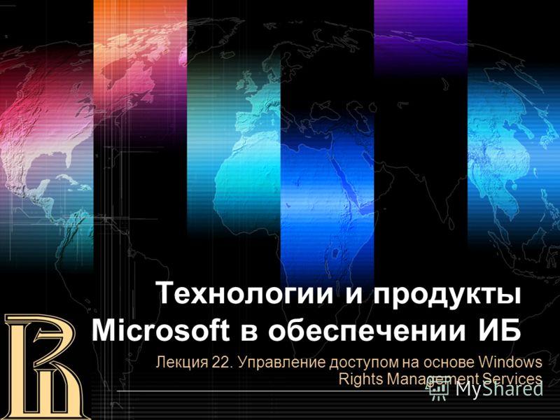 Технологии и продукты Microsoft в обеспечении ИБ Лекция 22. Управление доступом на основе Windows Rights Management Services