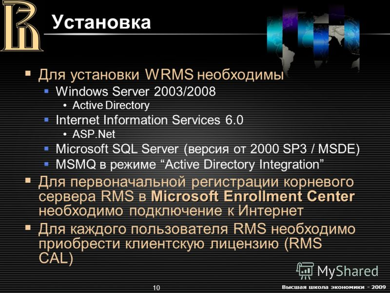 Высшая школа экономики - 2009 10 Для установки WRMS необходимы Windows Server 2003/2008 Active Directory Internet Information Services 6.0 ASP.Net Microsoft SQL Server (версия от 2000 SP3 / MSDE) MSMQ в режиме Active Directory Integration Microsoft E