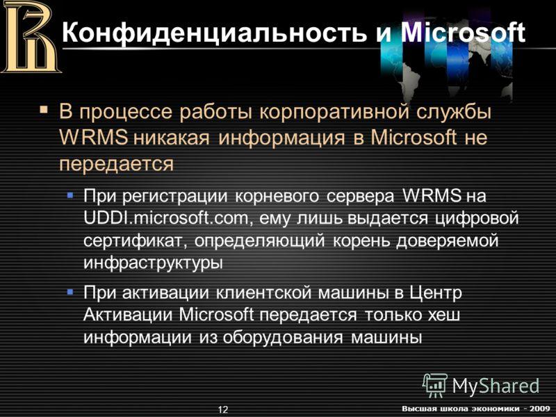 Высшая школа экономики - 2009 12 Конфиденциальность и Microsoft В процессе работы корпоративной службы WRMS никакая информация в Microsoft не передается При регистрации корневого сервера WRMS на UDDI.microsoft.com, ему лишь выдается цифровой сертифик