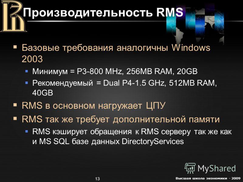 Высшая школа экономики - 2009 13 Производительность RMS Базовые требования аналогичны Windows 2003 Минимум = P3-800 MHz, 256MB RAM, 20GB Рекомендуемый = Dual P4-1.5 GHz, 512MB RAM, 40GB RMS в основном нагружает ЦПУ RMS так же требует дополнительной п