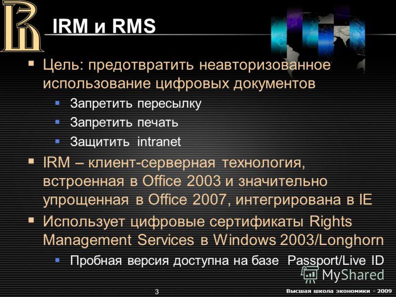 Высшая школа экономики - 2009 3 IRM и RMS Цель: предотвратить неавторизованное использование цифровых документов Запретить пересылку Запретить печать Защитить intranet IRM – клиент-серверная технология, встроенная в Office 2003 и значительно упрощенн