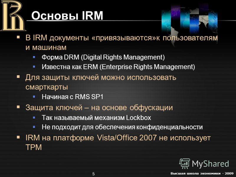 Высшая школа экономики - 2009 5 Основы IRM В IRM документы «привязываются»к пользователям и машинам Форма DRM (Digital Rights Management) Известна как ERM (Enterprise Rights Management) Для защиты ключей можно использовать смарткарты Начиная с RMS SP