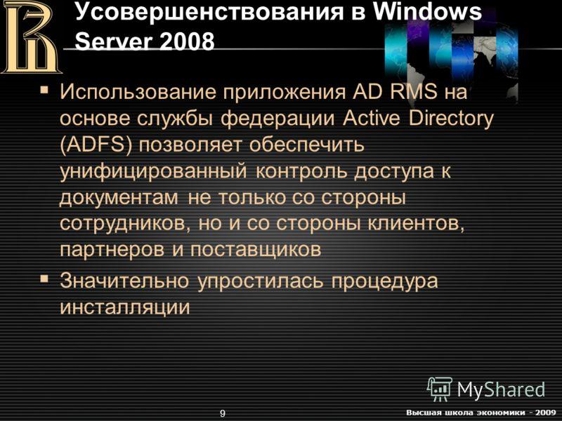 Высшая школа экономики - 2009 9 Усовершенствования в Windows Server 2008 Использование приложения AD RMS на основе службы федерации Active Directory (ADFS) позволяет обеспечить унифицированный контроль доступа к документам не только со стороны сотруд