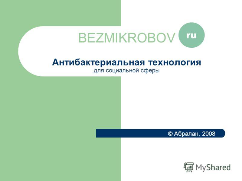 BEZMIKROBOV Антибактериальная технология для социальной сферы ru © Абралан, 2008