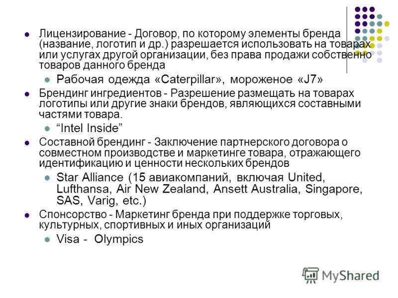 Лицензирование - Договор, по которому элементы бренда (название, логотип и др.) разрешается использовать на товарах или услугах другой организации, без права продажи собственно товаров данного бренда Рабочая одежда «Caterpillar», мороженое «J7» Бренд