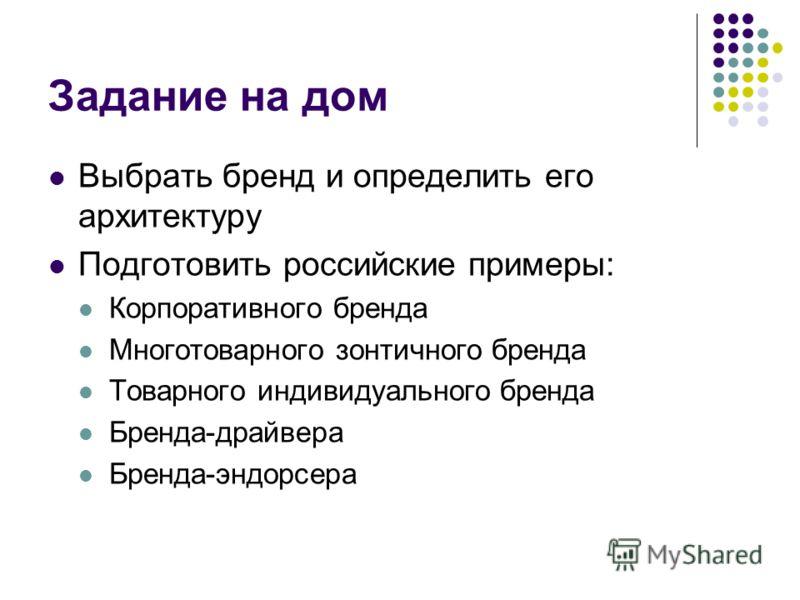 Задание на дом Выбрать бренд и определить его архитектуру Подготовить российские примеры: Корпоративного бренда Многотоварного зонтичного бренда Товарного индивидуального бренда Бренда-драйвера Бренда-эндорсера