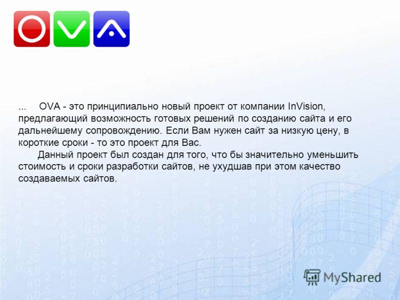 … OVA - это принципиально новый проект от компании InVision, предлагающий возможность готовых решений по созданию сайта и его дальнейшему сопровождению. Если Вам нужен сайт за низкую цену, в короткие сроки - то это проект для Вас. Данный проект был с