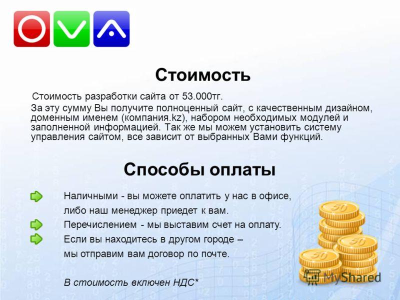 Стоимость Стоимость разработки сайта от 53.000тг. За эту сумму Вы получите полноценный сайт, с качественным дизайном, доменным именем (компания.kz), набором необходимых модулей и заполненной информацией. Так же мы можем установить систему управления