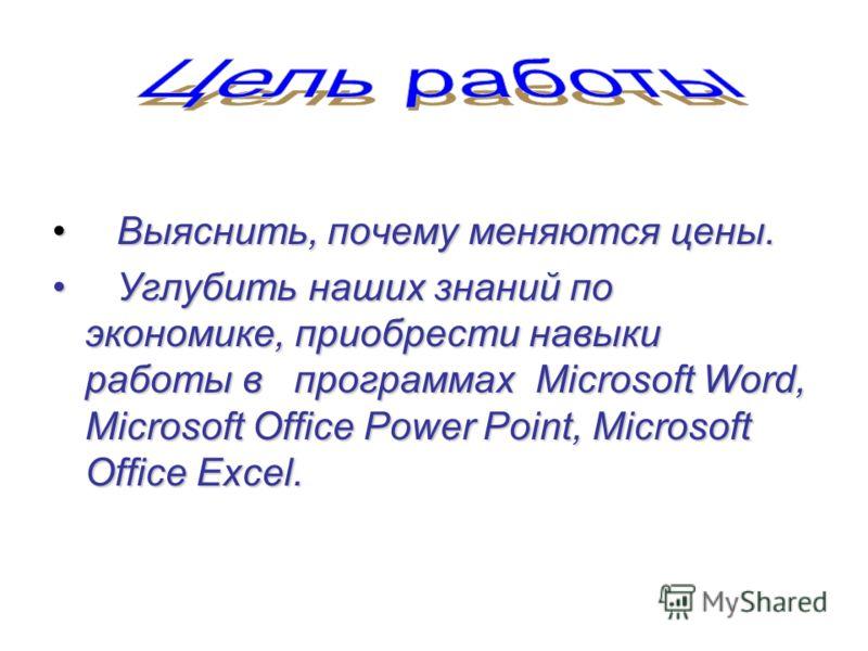 Выяснить, почему меняются цены. Выяснить, почему меняются цены. Углубить наших знаний по экономике, приобрести навыки работы в программах Microsoft Word, Microsoft OfficePower Point, Microsoft Office Excel. Углубить наших знаний по экономике, приобре