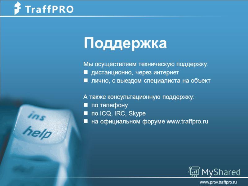 Поддержка www.prov.traffpro.ru Мы осуществляем техническую поддержку: дистанционно, через интернет лично, с выездом специалиста на объект А также консультационную поддержку: по телефону по ICQ, IRC, Skype на официальном форуме www.traffpro.ru